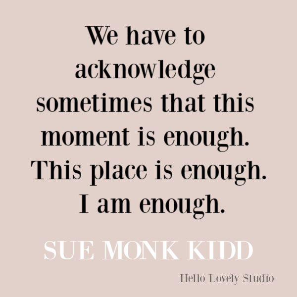Sue Monk Kidd quote about the moment being enough. #suemonkkidd #quotes #inspirationalquote #spiritualjourney #enough