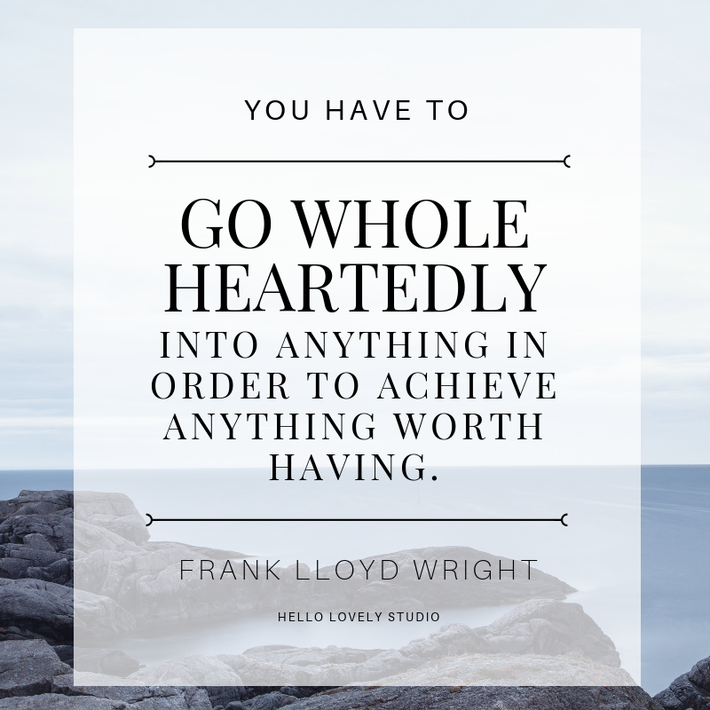 Frank Lloyd Wright quote about wholehearted living. YOU HAVE TO GO WHOLE HEARTEDLY INTO ANYTHING IN ORDER TO ACHIEVE ANYTHING WORTH HAVING. #hellolovelystudio #FrankLloydWright #quote #inspiration #wholehearted #heartfulness #inspiration.