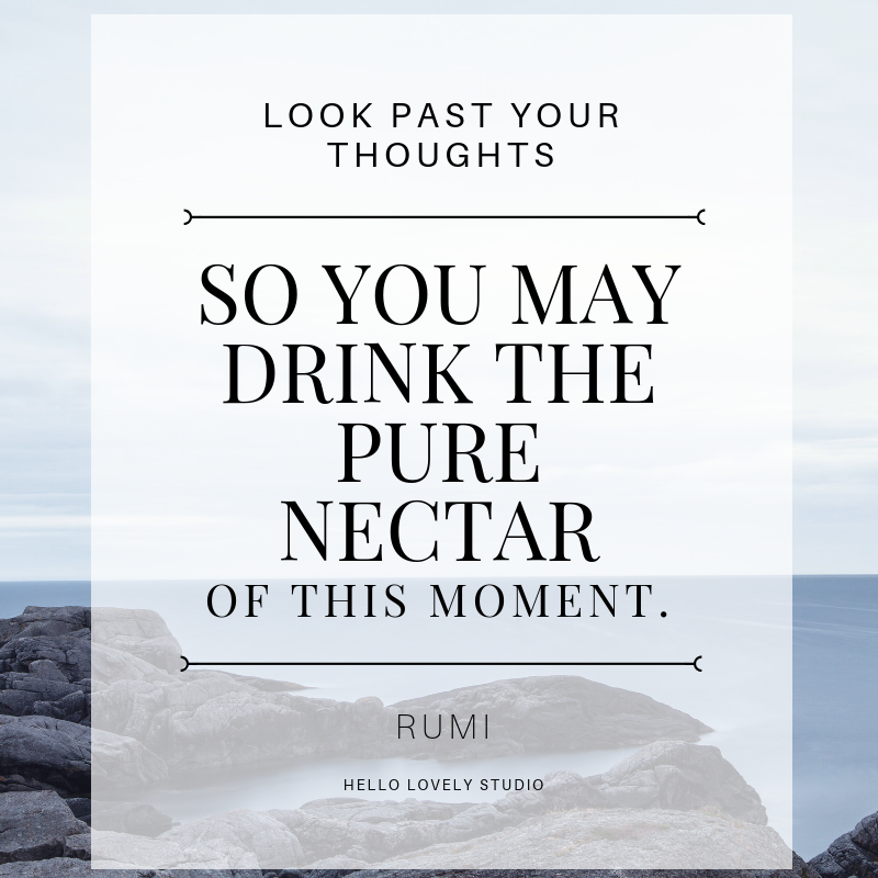 Rumi quote to inspire. LOOK PAST YOUR THOUGHTS SO YOU MAY DRINK THE PURE NECTAR OF THIS MOMENT. #hellolovelystudio #quote #inspiration #rumi #hope #presence