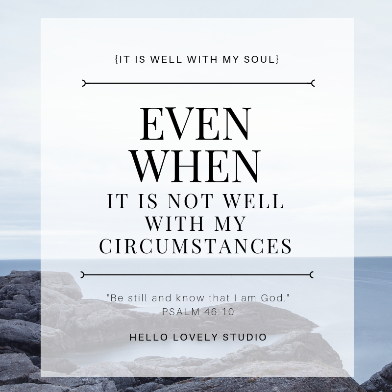 Encouraging quote about soul. IT IS WELL WITH MY SOUL EVEN WHEN IT IS NOT WELL WITH MY CIRCUMSTANCES. Be still and know that I am God. #hellolovelystudio #quote #faith #christianity #soul #encouragement