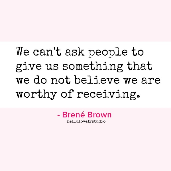 Brene Brown quote: We can't ask people to give us something that we do not believe we are worthy of receiving. #brenebrown #quote
