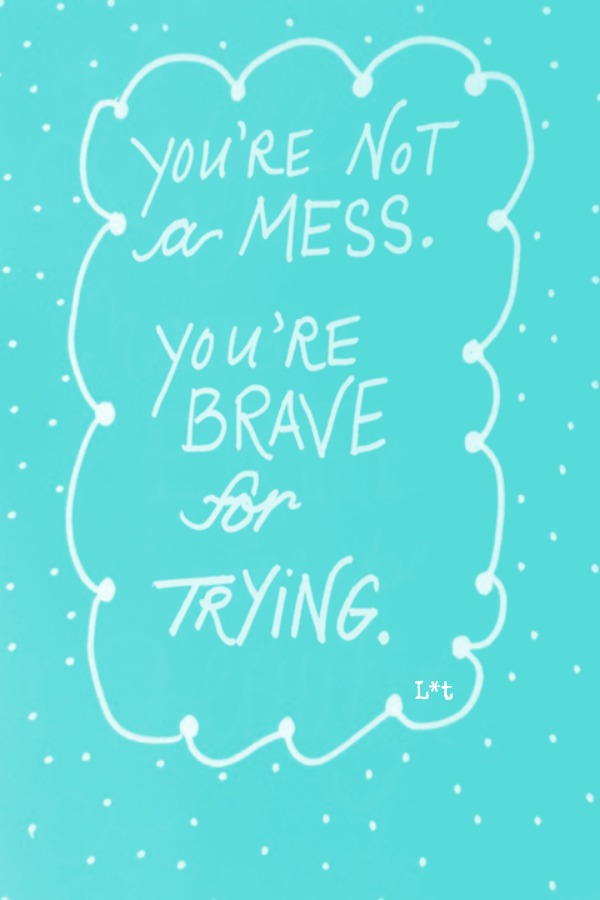 Inspiring quote. You are not a mess...you're brave for trying. #quote #inspiringquote #encouragement #brave #tiffanyblue