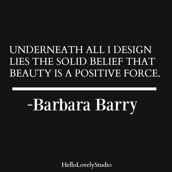 Barbara Barry quote. Underneath all I design lies the solid belief that beauty is a positive force. #beautyquote #barbarabarry #interiordesigner #interiordesignquote #designquote