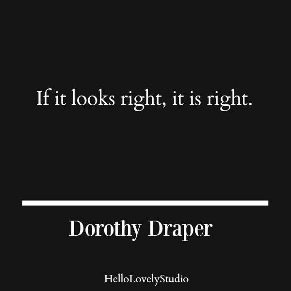 Dorothy Draper quote. If it looks right, it is right. #dorothydraper #interiordesigner #designquote