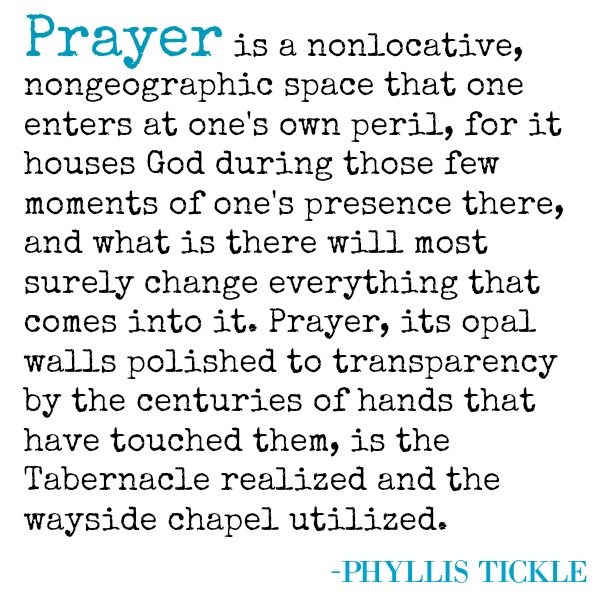 Phyllis Tickle quote about prayer. PRAYER IS A NONLOCATIVE, NONGEOGRAPHICAL SPACE THAT ONE ENTERS AT ONE'S OWN PERIL, FOR IT HOUSES GOD DURING THOSE FEW MOMENTS OF ONE'S PRESENCE THERE, AND WHAT IS THERE WILL MOST SURELY CHANGE EVERYTHING THAT COMES INTO IT. PRAYER, ITS OPAL WALLS POLISHED TO TRANSPARENCY BY THE CENTURIES OF HANDS THAT HAVE TOUCHED THEM, IS THE TABERNACLE REALIZED AND THE WAYSIDE CHAPEL UTILIZED. (Phyllis Tickle)