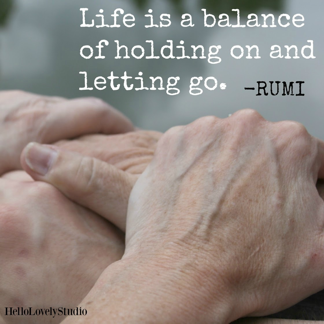 Photo of hands by Michele of Hello Lovely Studio and Rumi quote. Life is a balance of holding on and letting go. #hellolovelystudio #hands #rumi #encouragement #quote