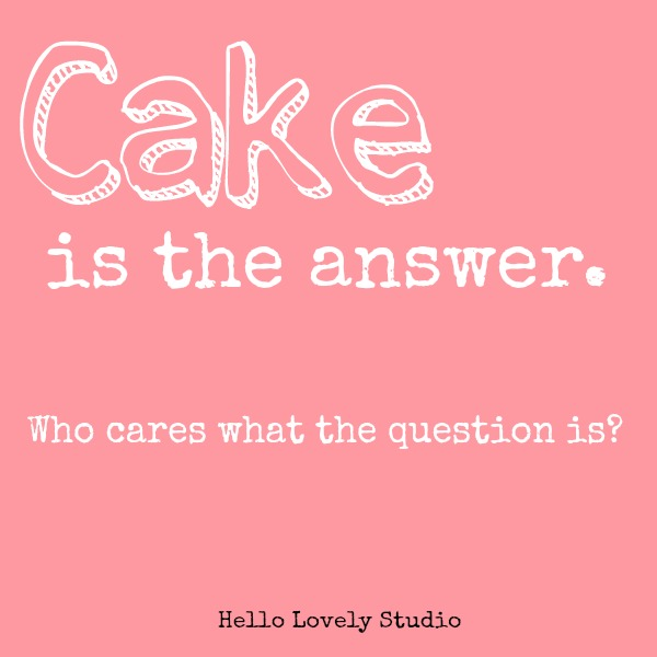 Humor quote about cake. Cake is the answer - who cares what the question is? Pink graphic by Hello Lovely Studio. #hellolovelystudio #cake #cakequote #quote #humor #baking #cakelover