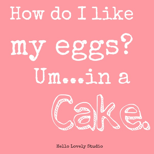 Cake quote. How do I like my eggs? Um in a cake. Hello Lovely Studio. #hellolovelystudio #cake #humoro #quote