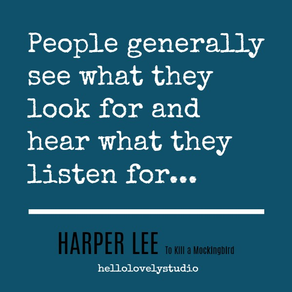 Harper Lee quote from To Kill a Mockingbird. People generally see what they look for and hear what they listen for. #inspiringquote #harperlee #tokillamockingbird