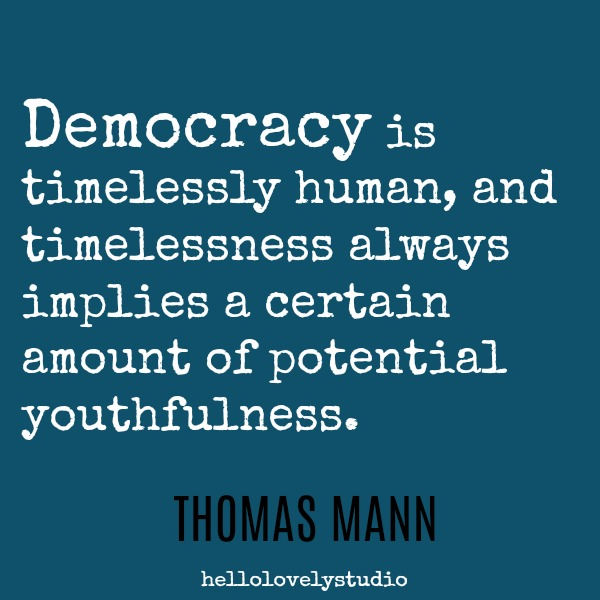 Thomas Mann quote about deomocracy: Democracy is timelessly human, and timelessness always implies a certain amount of potential youthfulness. #inspiringquote #democracy #timelessness #aging #encouragement