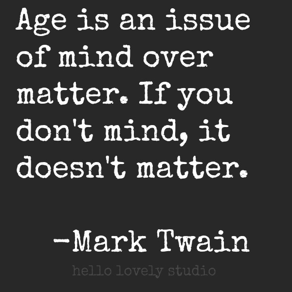 Age is an issue of mind over matter. Mark Twain quote. #hellolovelystudio #aging #quote #marktwain #midlife