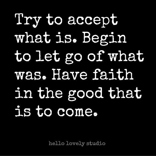 Try to accept what is. Begin to let go of what was. Have faith in the good that is to come. Encouraging quote on hello lovely studio. #quote #wisdom #hellolovelystudio #faith