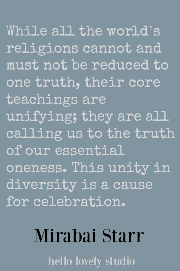 Mirabai Starr quote. While all the world's religions cannot and must not be reduced to one truth, their core teachings are unifying...#mirabaistarr #quote #unity #religion #faith #spirituality #hellolovelystudio