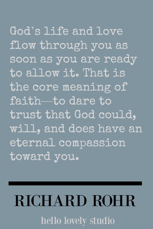 Richard Rohr quote about faith. God's life and love flow through you as soon as you are ready to allow it. That is the core meaning of faith. #faith #quote #richardrohr #hellolovelystudio