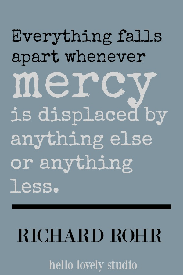 Richard Rohr quote. Everything falls apart whenever mercy is displaced by anything else or anything less. #mercy #richardrohr #quote #hellolovelystudio #spirituality #christianity #faith