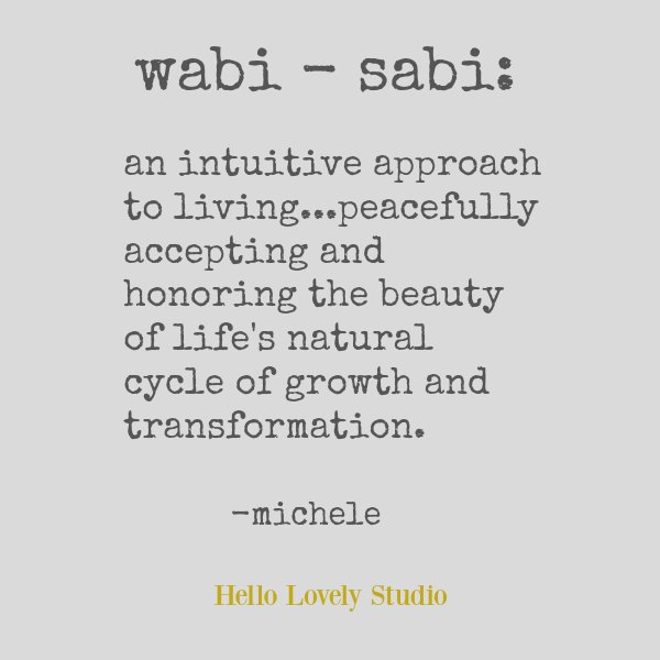 Wabi sabi quote by Michele of Hello Lovely. An intuitive approach to living...peacefully accepting and honoring the beauty of life's natural cycle of growth and transformation. #wabisabi #quote #spirituality #japanese #wisdom #hellolovelystudio