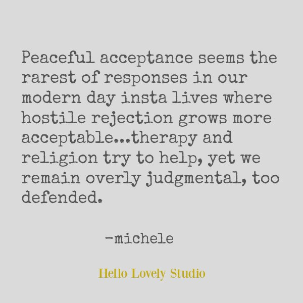 Quote about peace by Michele of Hello Lovely. Peaceful acceptance seems the rarest of responses in our modern day insta lives where hostile rejection grows more acceptable...therapy and religion try to help, yet we remain overly judgmental, too defended. #hellolovelystudio #quote #peace