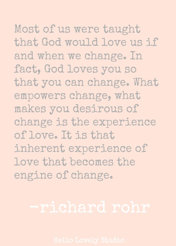 MOST OF US WERE TAUGHT THAT GOD WOULD LOVE US IF AND WHEN WE CHANGE. IN FACT, GOD LOVES YOU SO THAT YOU CAN CHANGE. WHAT EMPOWERS CHANGE, WHAT MAKES YOU DESRIOUS OF CHANGE IS THE EXPERIENCE OF LOVE. IT IS THAT INHERENT EXPERIENCE OF LOVE THAT BECOMES THE ENGINE OF CHANGE. (Richard Rohr) #quote #richardrohr #spiritualformation #transformation #faith #spirituality