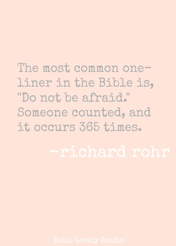 THE MOST COMON ONE-LINER IN THE BIBLE IS, 'DO NOT BE AFRAID.' SOMEONE COUNTED, AND IT OCCURS 365 TIMES. (Richard Rohr) #quote #richardrohr #encouragement #faith #spirituality