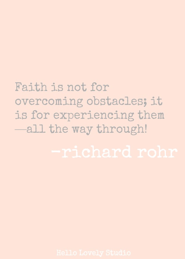 FAITH IS NOT FOR OVERCOMING OBSTACLES; IT IS FOR EXPERIENCING THEM -- ALL THE WAY THROUGH! (Richard Rohr)