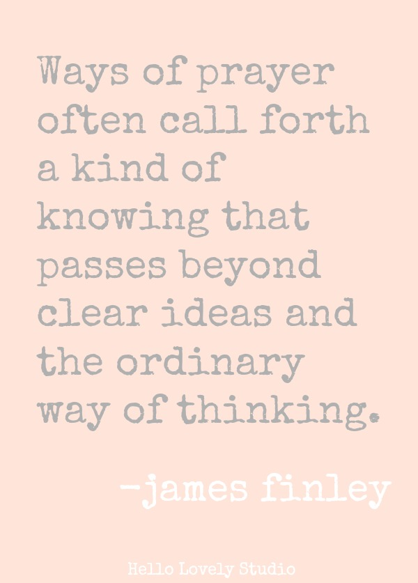 James Finley quote about prayer. WAYS OF PRAYER OFTEN CALL FORTH A KIND OF KNOWING THAT PASSES BEYOND CLEAR IDEAS AND THE ORDINARY WAY OF THINKING. James Finley. #prayer #quote #jamesfinley #faith #spirituality