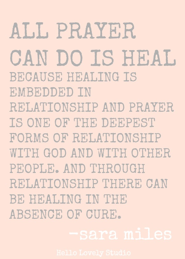 Sara Miles quote about prayer. ALL PRAYCER CAN DO IS HEAL BECAUSE HEALING IS EMBEDDED IN RELATIONSHIP AND PRAYER IS ONE OF THE DEEPEST FORMS OF RELATIONSHIP WITH GOD AND WITH OTHER PEOPLE. AND THROUGH RELATIONSHIP THERE CAN BE HEALING IN THE ABSENCE OF CURE. Sara Miles. #quote #prayer #healing #spirituality