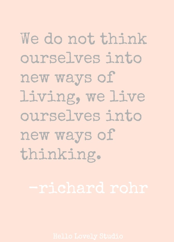 WE DO NOT THINK OURSELVES INTO NEW WAYS OF LIVING, WE LIVE OURSELVES INTO NEW WAYS OF THINKING. (Richard Rohr) #quote #faith #transformation #christianity #richardrohr