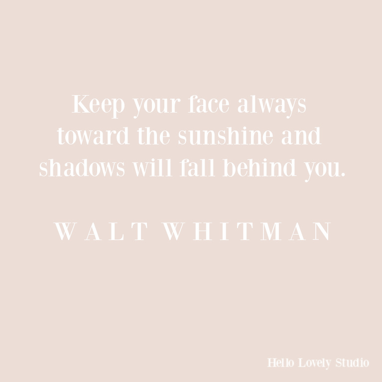 Walt Whitman inspirational quote: keep your face toward the sunshine. #quotes #inspirationalquotes #waltwhitman #encouragement #hopequotes