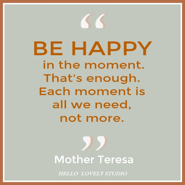 Mother Teresa quote about happiness. BE HAPPY IN THE MOMENT. THAT'S ENOUGH. EACH MOMENT IS ALL WE NEED, NOT MORE. #hellolovelystudio #quote #motherteresa #happiness #gratitude