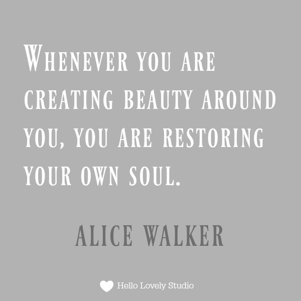 Inspiring quote about beauty from Alice Walker - whenever you are creating beauty around you, you are restoring your own soul. #quotes #inspirational #beauty
