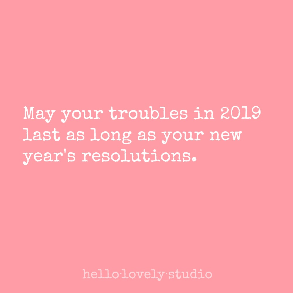 New Year's resolution humor: May your troubles in 2019 last as long as your new year's resolutions. Hello Lovely Studio.