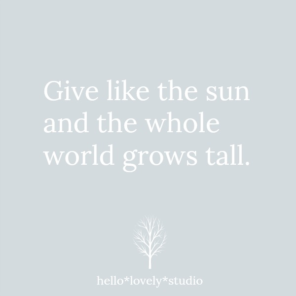 Give like the sun and the whole world grows tall. Hello Lovely Studio.