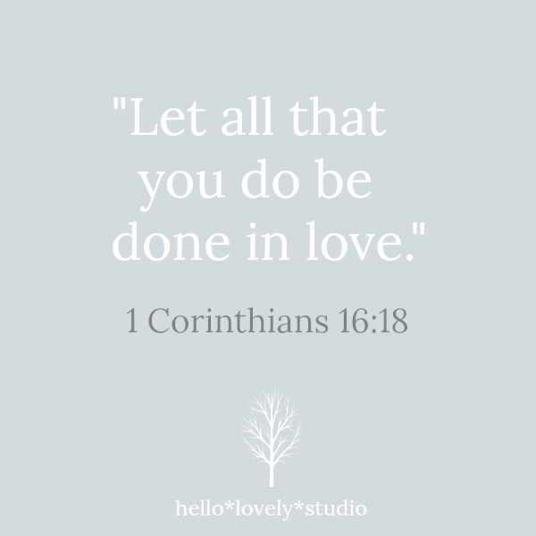 Let all that you do be done in love. 1 Corinthians 16:18. Hello Lovely Studio.