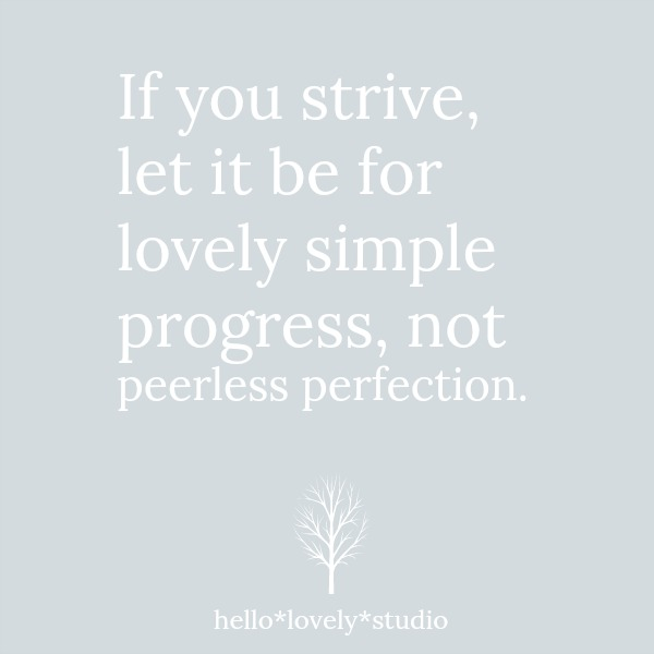 If you strive, let it be for lovely simple progress, not peerless perfection. Hello Lovely Studio.