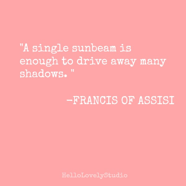 Inspirational quote from Francis of Assisi on Hello Lovely Studio: a single sunbeam is enough to drive away many shadows.