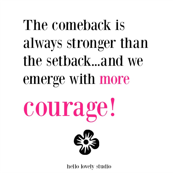 Inspirational quote about courage. The comeback is always stronger than the setback...and we emerge with more courage! Hello Lovely Studio.