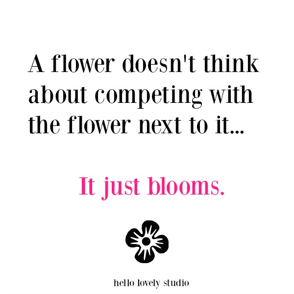 Inspirational quote about flowers and competition: a flower doesn't think about competing with the flower next to it...it just blooms. Hello Lovely Studio.
