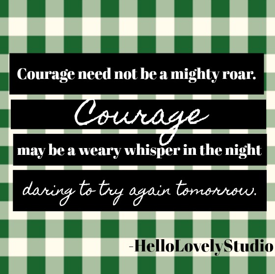Inspirational quote about courage from Hello Lovely Studio: Courage need not be a mighty roar. Courage may be a weary whisper in the night daring to try again tomorrow.