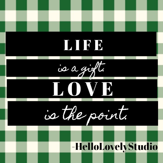 Inspirational quote from Hello Lovely Studio: Life is a gift. Love is the point.