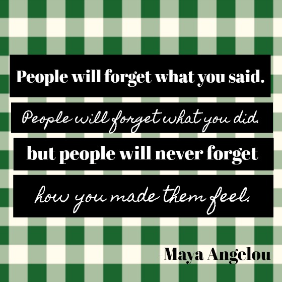 Inspirational quote by Maya Angelou: People will forget what you said. People will forget what you did. But people will never forget how you made them feel.