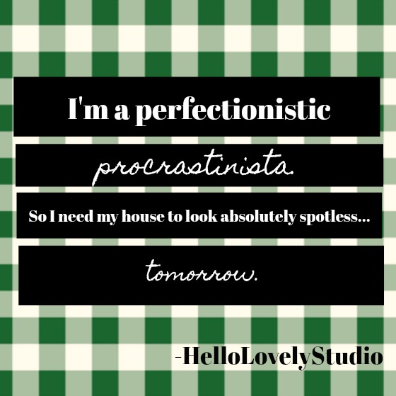 Humorous funny quote from Hello Lovely Studio about procrastinating: I'm a perfectionistic procrastinista. So I need my house to look absolutely spotless...tomorrow.