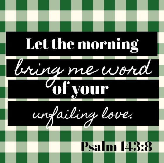 Psalm 143:8 Let the morning bring me word of your unfailing love. Scripture quote about love and hope on Hello Lovely Studio.