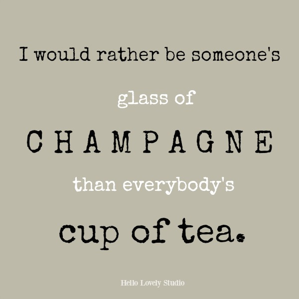 Humorous inspirational quote on Hello Lovely Studio: I would rather be someone's glass of champagne than everybody's cup of tea.