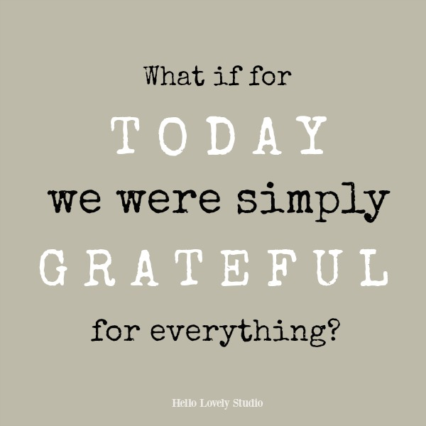 Inspirational quote about gratitude from Hello Lovely Studio: What if for today we were simply grateful for everything?