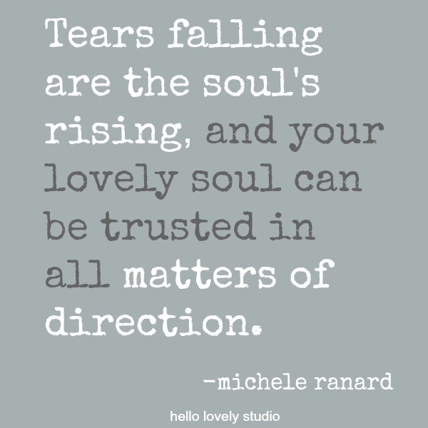 Inspirational quote by Michele of Hello Lovely Studio: Tears falling are the soul's rising, and your lovely soul can be trusted in all matters of direction.