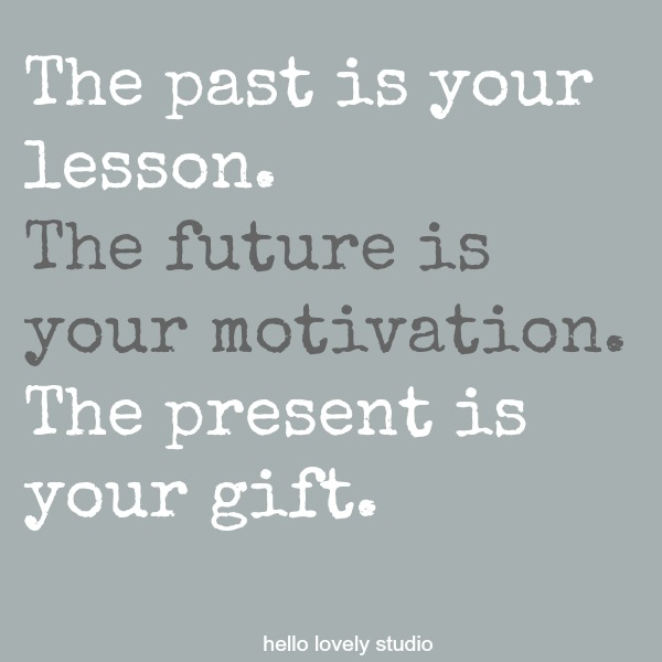 Inspirational quote on Hello Lovely Studio: The past is your lesson. The future is your motivation. The present is your gift.