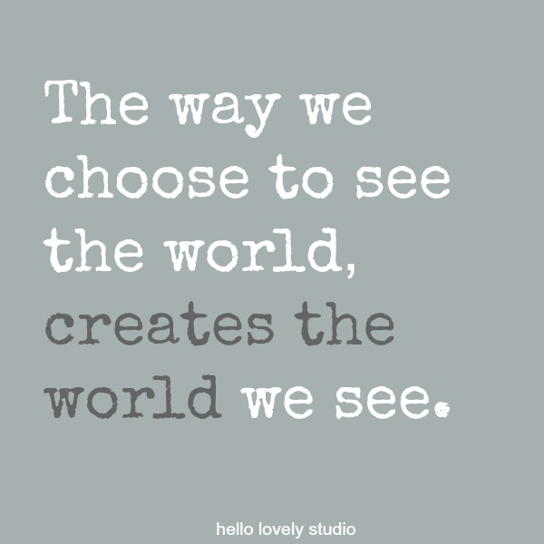 Inspirational quote about seeing on Hello Lovely Studio: The way we choose to see the world, creates the world we see.