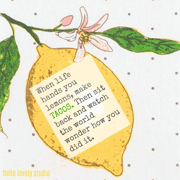 Humorous quote from Hello Lovely Studio with lemon theme: When life hands you lemons, make TACOS. Then sit back and watch the world wonder how you did it.