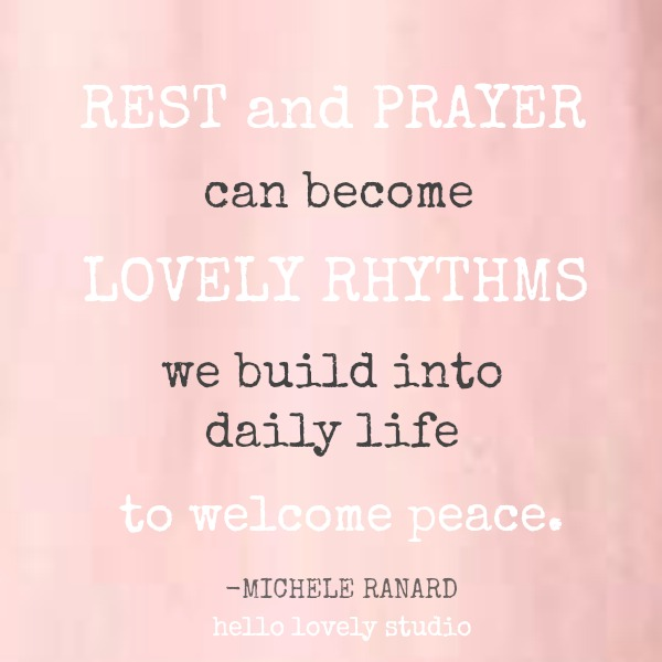 Inspirational quote by Michele of Hello Lovely Studio: Rest and prayer can become lovely rhthms we build into daily life to welcome peace.