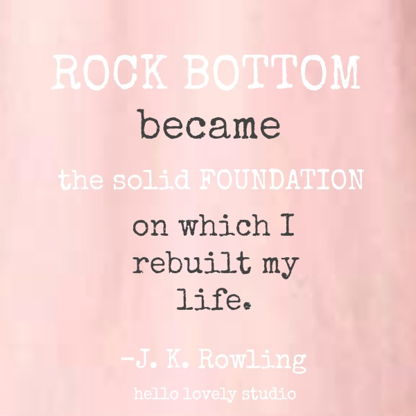 Inspirational quote from J. K. Rowling about rock bottom on Hello Lovely Studio: Rock bottom became the solid foundation on which I rebuilt my life.